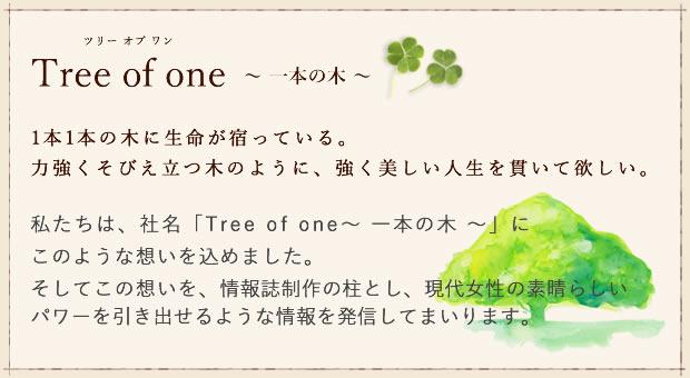 私たちは、社名「Tree of one~一本の木~」に  このような想いを込めました。そしてこの想いを、情報誌制作の柱とし、現代女性の素晴らしいパワーを引き出せるような情報を発信してまいります。